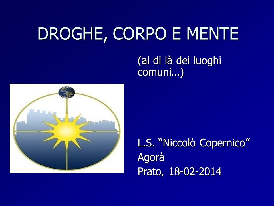 """DROGHE, CORPO E MENTE (al di là dei luoghi comuni…) L.S. """"Niccolò Copernico"""" Agorà Prato, 18-02-2014"""