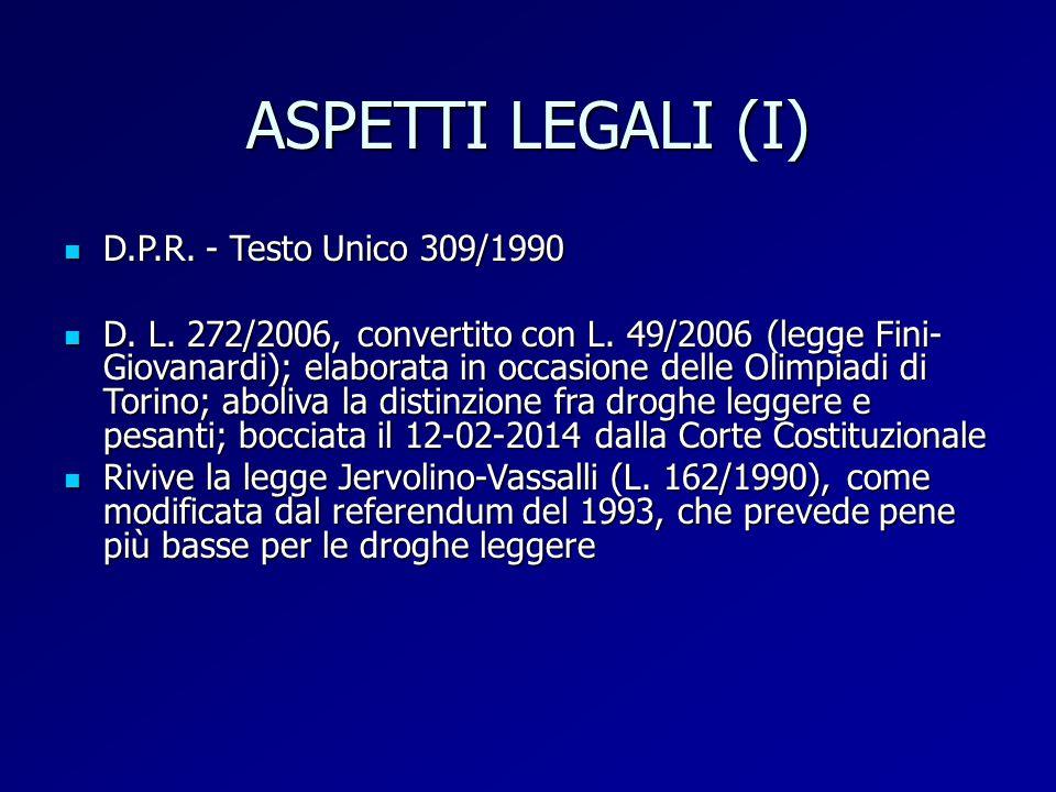 ASPETTI LEGALI (I) D.P.R. - Testo Unico 309/1990 D.P.R. - Testo Unico 309/1990 D. L. 272/2006, convertito con L. 49/2006 (legge Fini- Giovanardi); ela