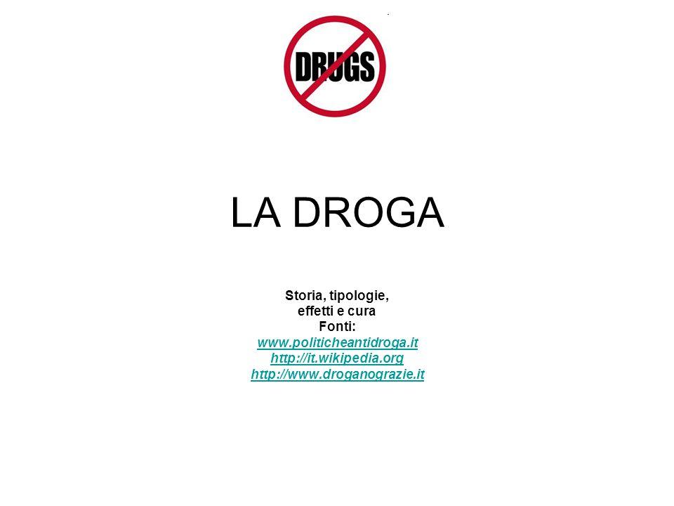 LA DROGA Storia, tipologie, effetti e cura Fonti: www.politicheantidroga.it http://it.wikipedia.org http://www.droganograzie.it