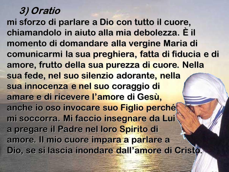 3) Oratio 3) Oratio mi sforzo di parlare a Dio con tutto il cuore, chiamandolo in aiuto alla mia debolezza. È il momento di domandare alla vergine Mar