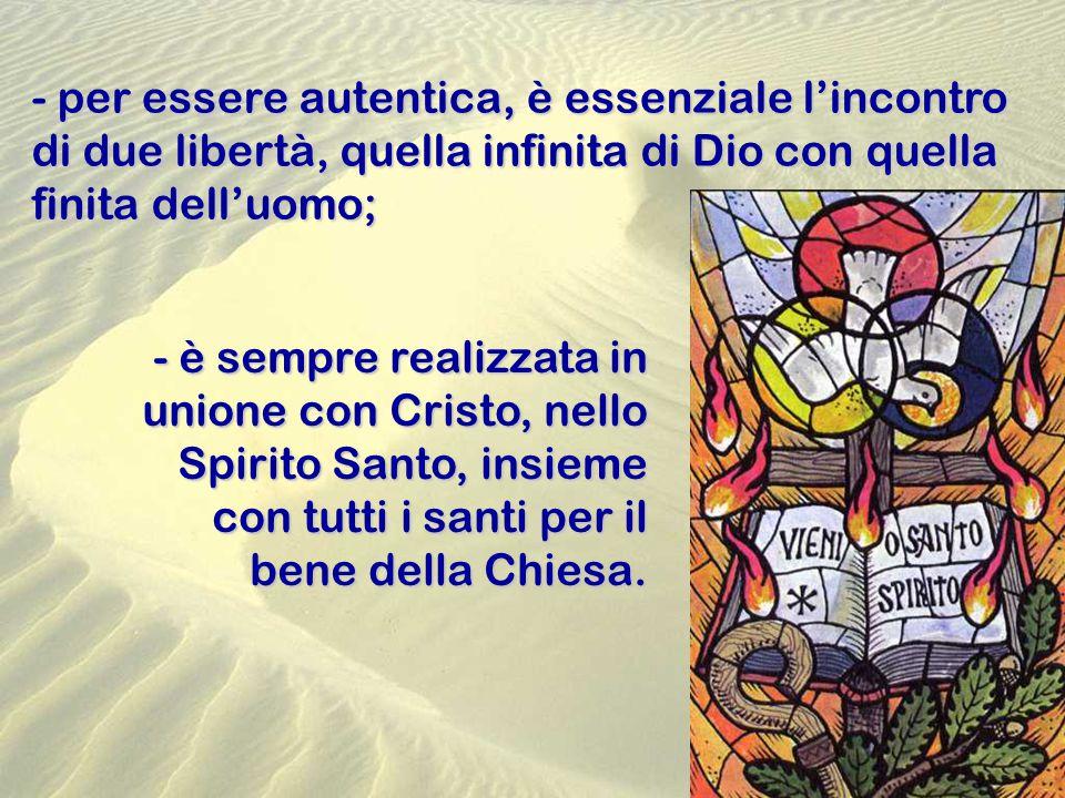 - per essere autentica, è essenziale l'incontro di due libertà, quella infinita di Dio con quella finita dell'uomo; - è sempre realizzata in unione con Cristo, nello Spirito Santo, insieme con tutti i santi per il bene della Chiesa.