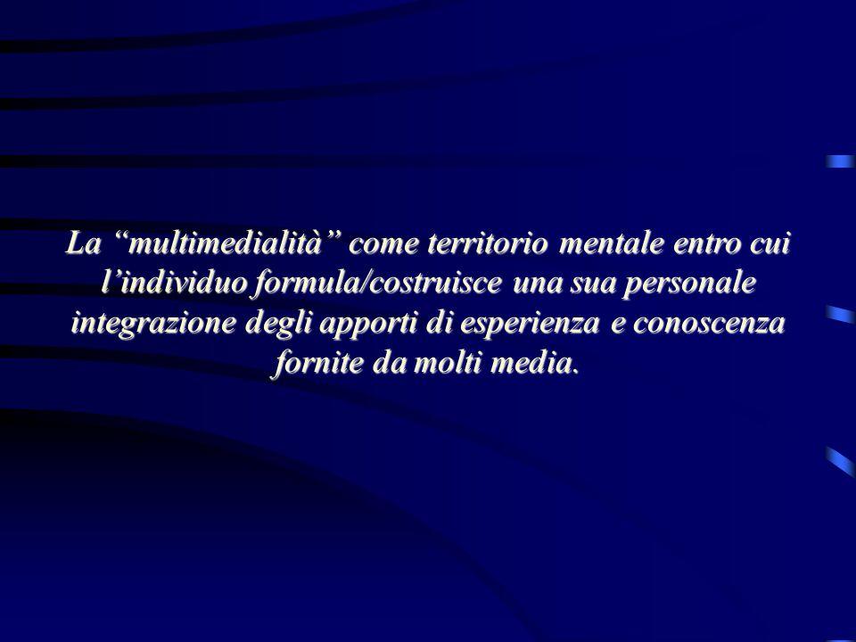 """La """"multimedialità"""" come territorio mentale entro cui l'individuo formula/costruisce una sua personale integrazione degli apporti di esperienza e cono"""