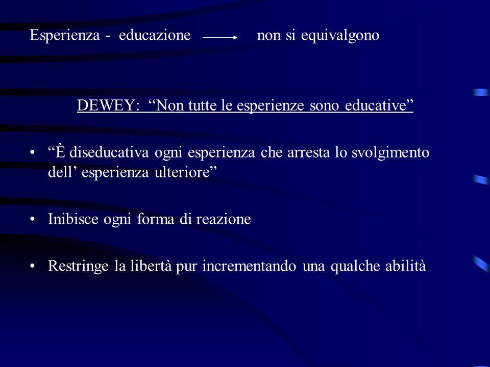 """Esperienza - educazione non si equivalgono DEWEY: """"Non tutte le esperienze sono educative"""" """"È diseducativa ogni esperienza che arresta lo svolgimento"""