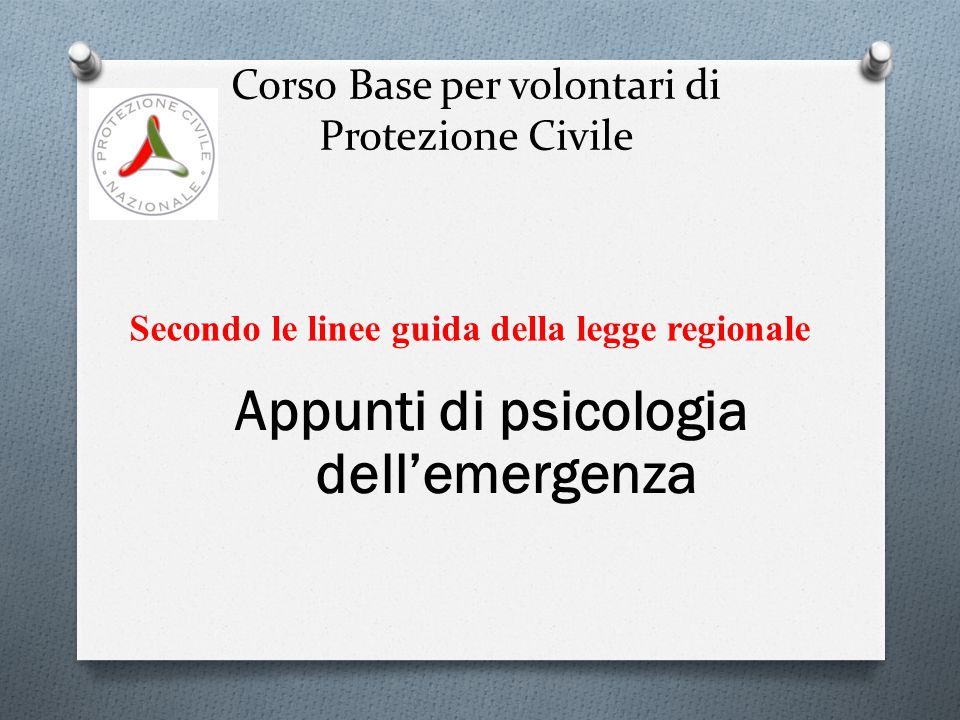 Corso Base per volontari di Protezione Civile Appunti di psicologia dell'emergenza Secondo le linee guida della legge regionale