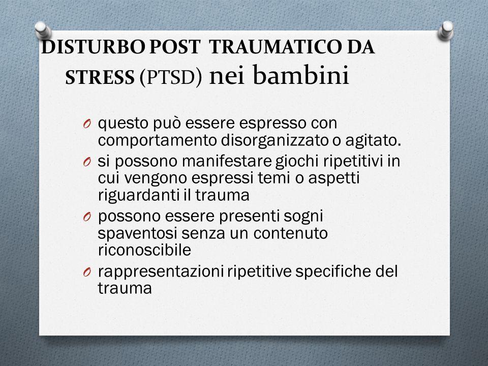 DISTURBO POST TRAUMATICO DA STRESS (PTSD ) nei bambini O questo può essere espresso con comportamento disorganizzato o agitato. O si possono manifesta
