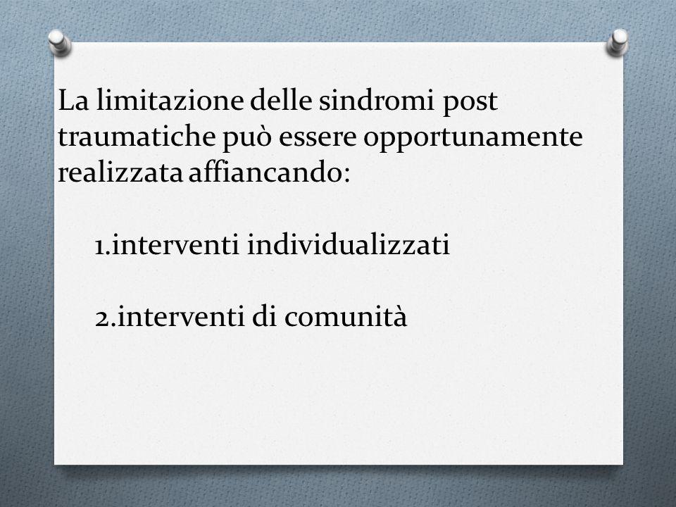 La limitazione delle sindromi post traumatiche può essere opportunamente realizzata affiancando: 1.interventi individualizzati 2.interventi di comunit
