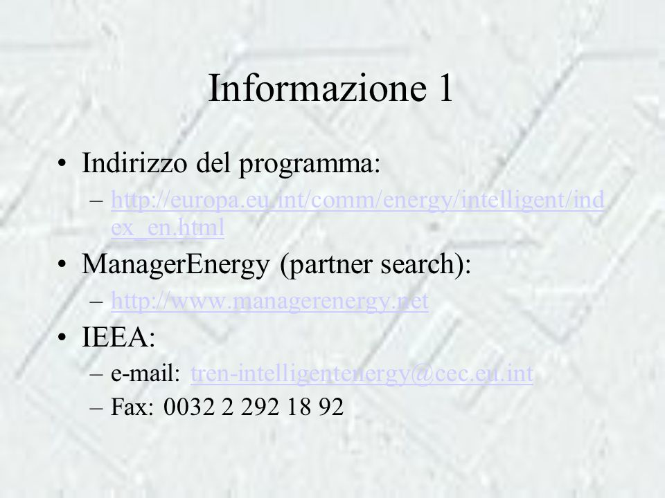 Informazione 1 Indirizzo del programma: –http://europa.eu.int/comm/energy/intelligent/ind ex_en.htmlhttp://europa.eu.int/comm/energy/intelligent/ind ex_en.html ManagerEnergy (partner search): –http://www.managerenergy.nethttp://www.managerenergy.net IEEA: –e-mail: tren-intelligentenergy@cec.eu.inttren-intelligentenergy@cec.eu.int –Fax: 0032 2 292 18 92