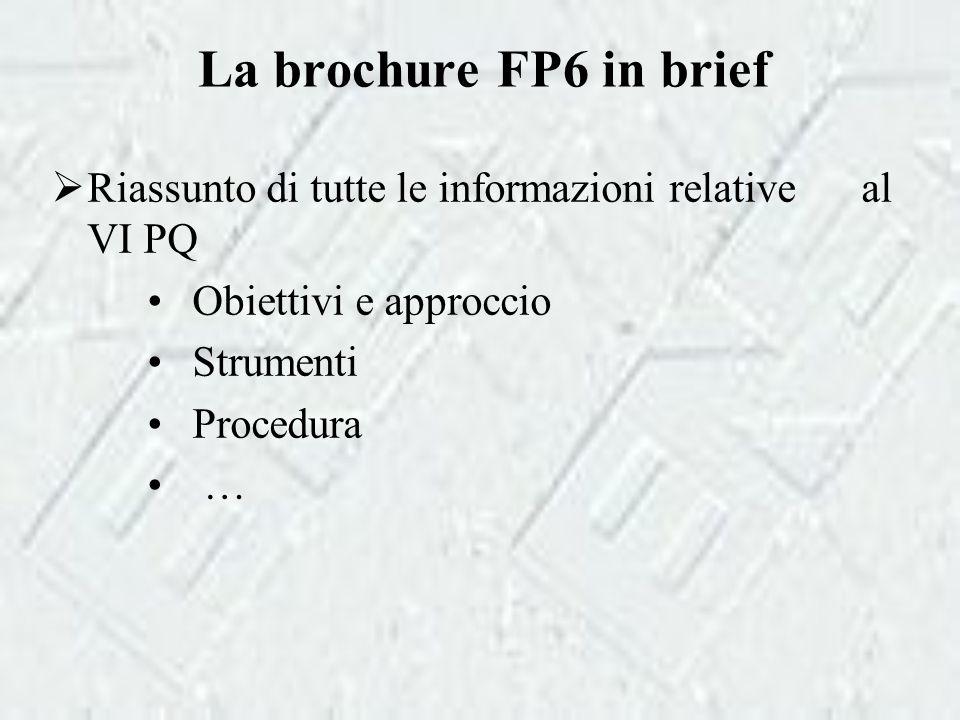 La brochure FP6 in brief  Riassunto di tutte le informazioni relative al VI PQ Obiettivi e approccio Strumenti Procedura …