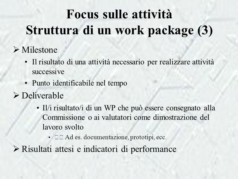 Focus sulle attività Struttura di un work package (3)  Milestone Il risultato di una attività necessario per realizzare attività successive Punto identificabile nel tempo  Deliverable Il/i risultato/i di un WP che può essere consegnato alla Commissione o ai valutatori come dimostrazione del lavoro svolto Ad es.
