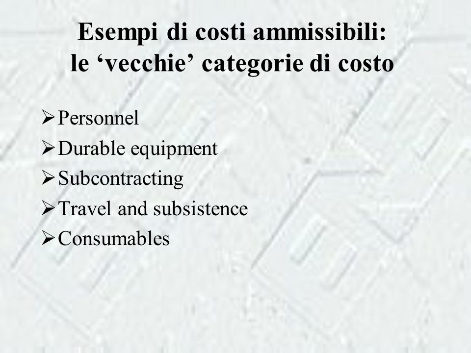 Esempi di costi ammissibili: le 'vecchie' categorie di costo  Personnel  Durable equipment  Subcontracting  Travel and subsistence  Consumables