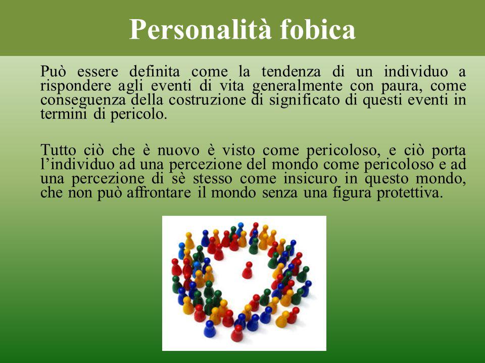 Personalità fobica Può essere definita come la tendenza di un individuo a rispondere agli eventi di vita generalmente con paura, come conseguenza dell