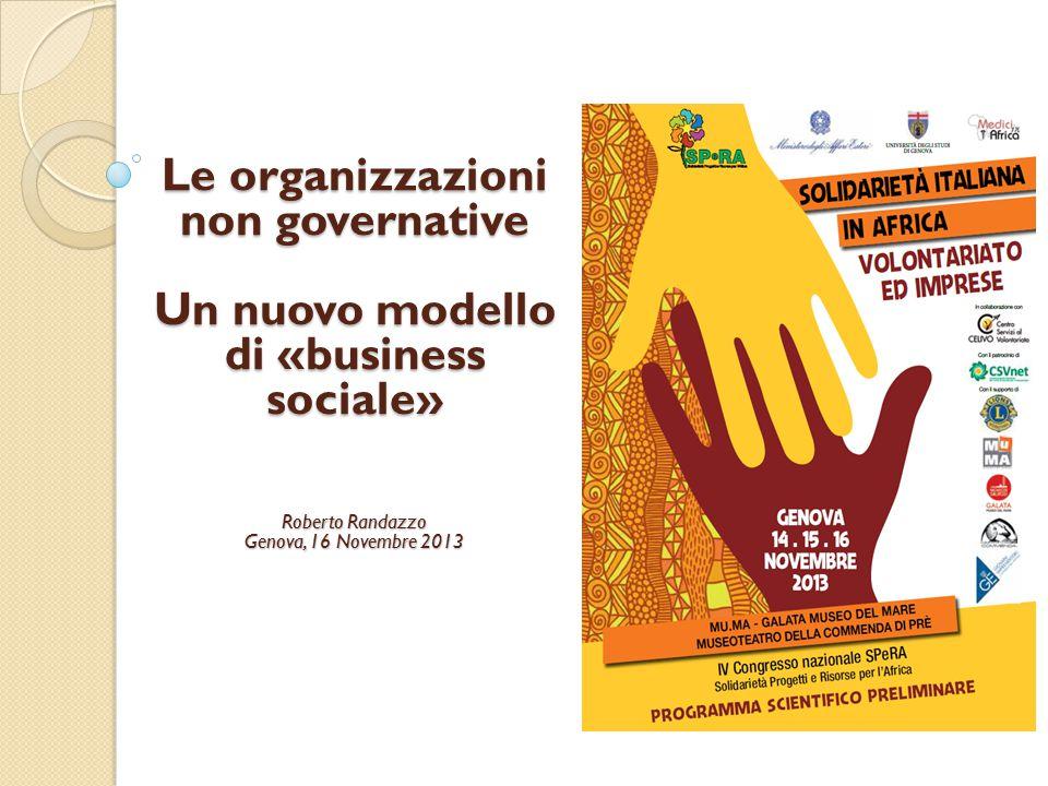 Le organizzazioni non governative Un nuovo modello di «business sociale» Roberto Randazzo Genova, 16 Novembre 2013