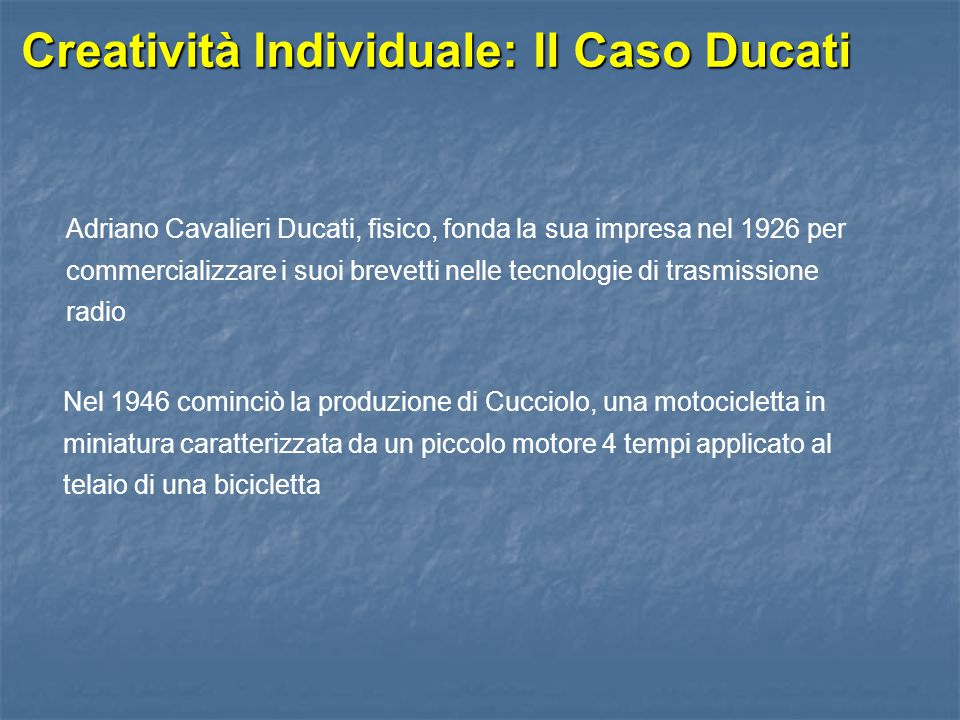 Creatività Individuale: Il Caso Ducati Adriano Cavalieri Ducati, fisico, fonda la sua impresa nel 1926 per commercializzare i suoi brevetti nelle tecn