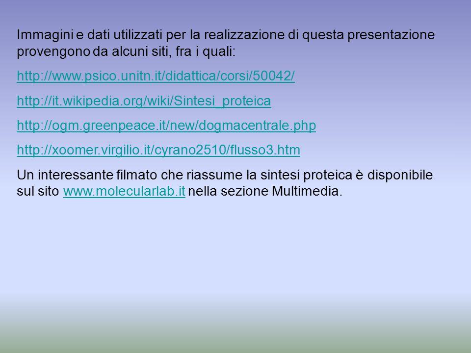 Immagini e dati utilizzati per la realizzazione di questa presentazione provengono da alcuni siti, fra i quali: http://www.psico.unitn.it/didattica/corsi/50042/ http://it.wikipedia.org/wiki/Sintesi_proteica http://ogm.greenpeace.it/new/dogmacentrale.php http://xoomer.virgilio.it/cyrano2510/flusso3.htm Un interessante filmato che riassume la sintesi proteica è disponibile sul sito www.molecularlab.it nella sezione Multimedia.www.molecularlab.it