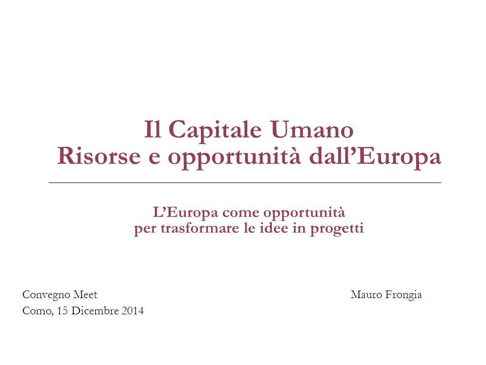 Il Capitale Umano Risorse e opportunità dall'Europa Mauro FrongiaConvegno Meet Como, 15 Dicembre 2014 L'Europa come opportunità per trasformare le idee in progetti