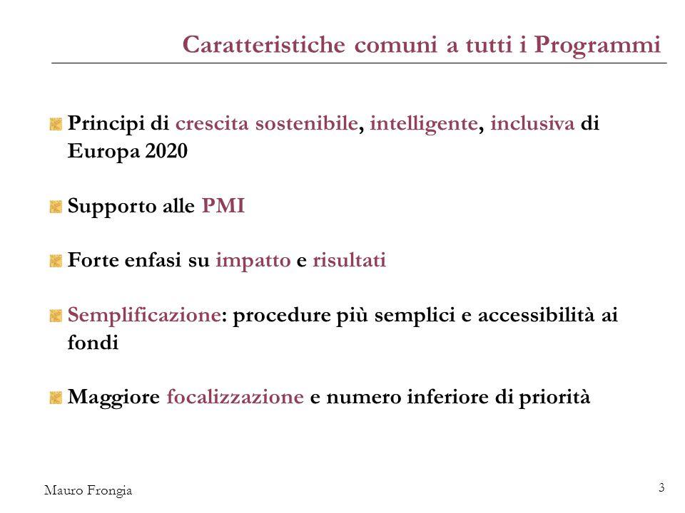 Mauro Frongia 3 Caratteristiche comuni a tutti i Programmi Principi di crescita sostenibile, intelligente, inclusiva di Europa 2020 Supporto alle PMI Forte enfasi su impatto e risultati Semplificazione: procedure più semplici e accessibilità ai fondi Maggiore focalizzazione e numero inferiore di priorità