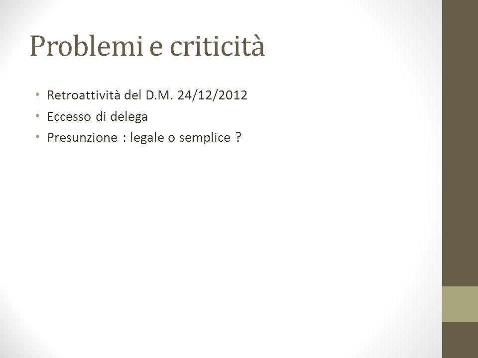 Problemi e criticità Retroattività del D.M. 24/12/2012 Eccesso di delega Presunzione : legale o semplice ?