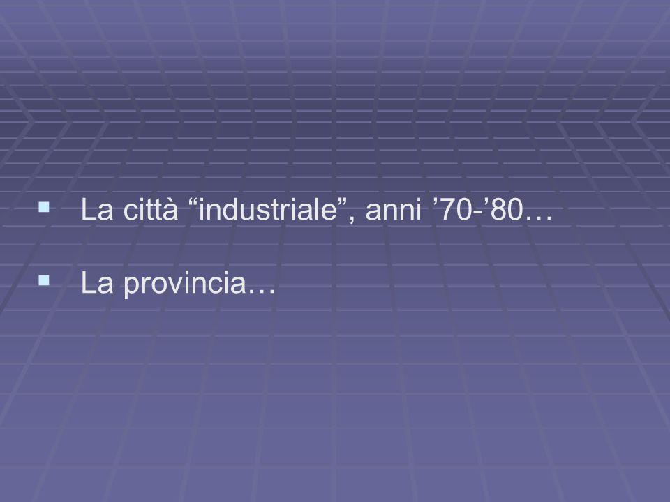 """  La città """"industriale"""", anni '70-'80…   La provincia…"""