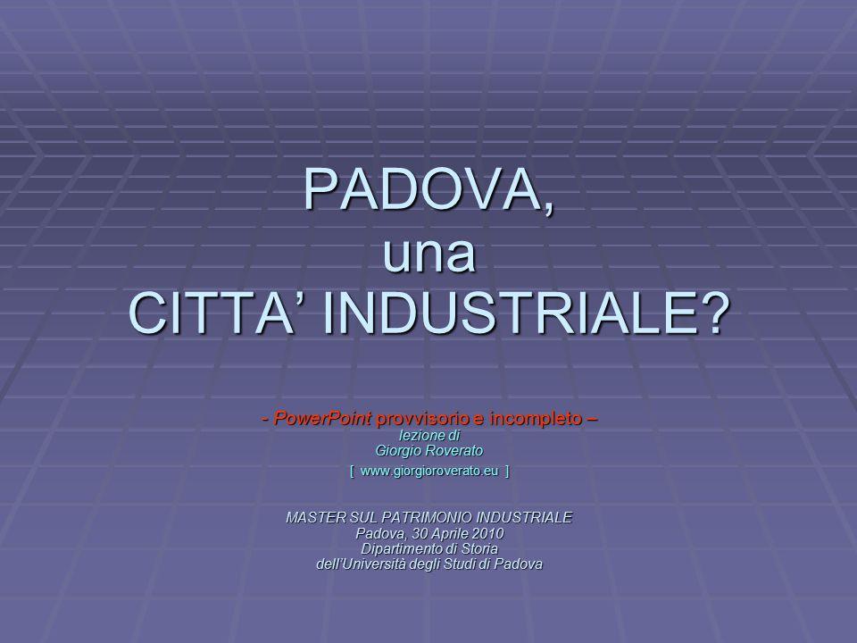 L PADOVA, una CITTA' INDUSTRIALE? - PowerPoint provvisorio e incompleto – lezione di Giorgio Roverato [ www.giorgioroverato.eu ] MASTER SUL PATRIMONIO