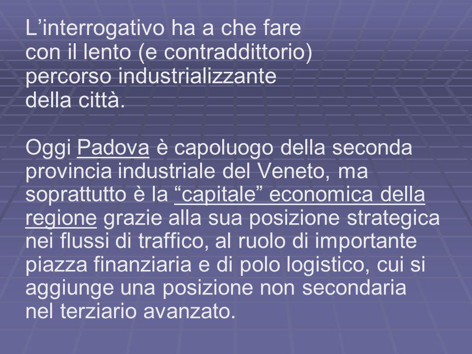 L'interrogativo ha a che fare con il lento (e contraddittorio) percorso industrializzante della città. Oggi Padova è capoluogo della seconda provincia