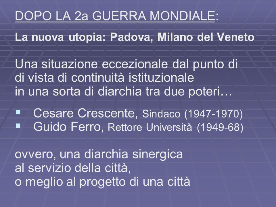 DOPO LA 2a GUERRA MONDIALE: La nuova utopia: Padova, Milano del Veneto Una situazione eccezionale dal punto di di vista di continuità istituzionale in