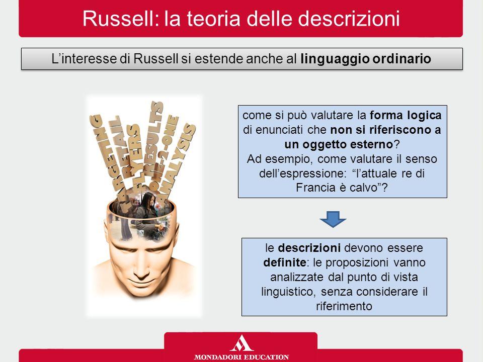 Russell: la teoria delle descrizioni L'interesse di Russell si estende anche al linguaggio ordinario le descrizioni devono essere definite: le proposizioni vanno analizzate dal punto di vista linguistico, senza considerare il riferimento come si può valutare la forma logica di enunciati che non si riferiscono a un oggetto esterno.