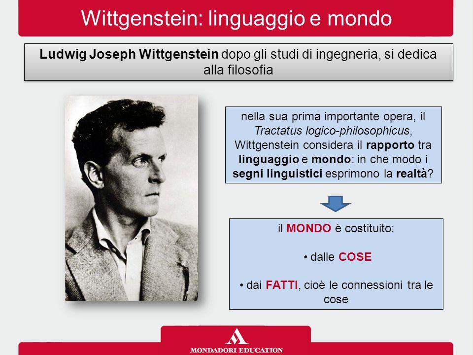 Wittgenstein: linguaggio e mondo Ludwig Joseph Wittgenstein dopo gli studi di ingegneria, si dedica alla filosofia nella sua prima importante opera, il Tractatus logico-philosophicus, Wittgenstein considera il rapporto tra linguaggio e mondo: in che modo i segni linguistici esprimono la realtà.