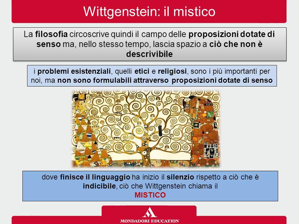 Wittgenstein: il mistico La filosofia circoscrive quindi il campo delle proposizioni dotate di senso ma, nello stesso tempo, lascia spazio a ciò che non è descrivibile dove finisce il linguaggio ha inizio il silenzio rispetto a ciò che è indicibile, ciò che Wittgenstein chiama il MISTICO i problemi esistenziali, quelli etici e religiosi, sono i più importanti per noi, ma non sono formulabili attraverso proposizioni dotate di senso