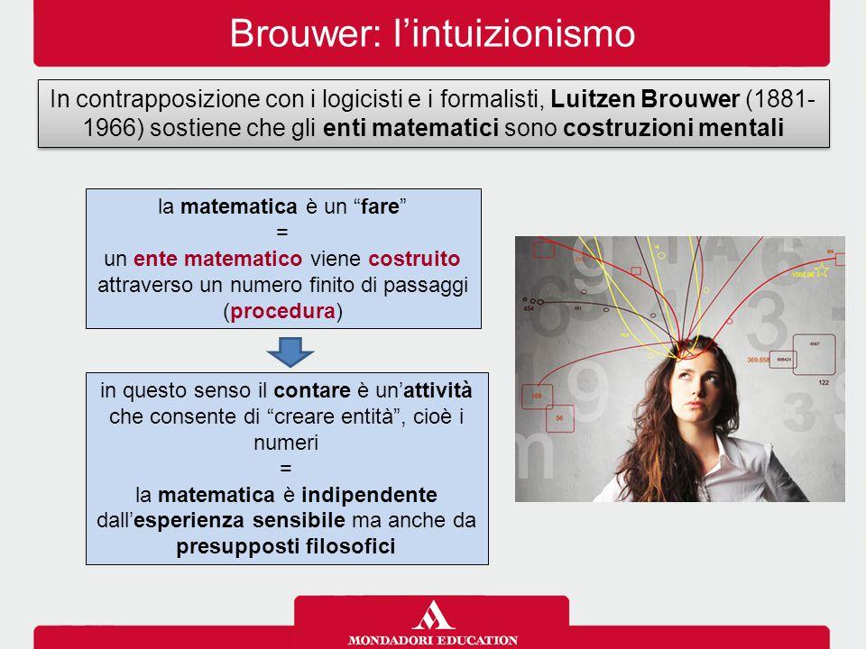 Brouwer: l'intuizionismo In contrapposizione con i logicisti e i formalisti, Luitzen Brouwer (1881- 1966) sostiene che gli enti matematici sono costruzioni mentali la matematica è un fare = un ente matematico viene costruito attraverso un numero finito di passaggi (procedura) in questo senso il contare è un'attività che consente di creare entità , cioè i numeri = la matematica è indipendente dall'esperienza sensibile ma anche da presupposti filosofici