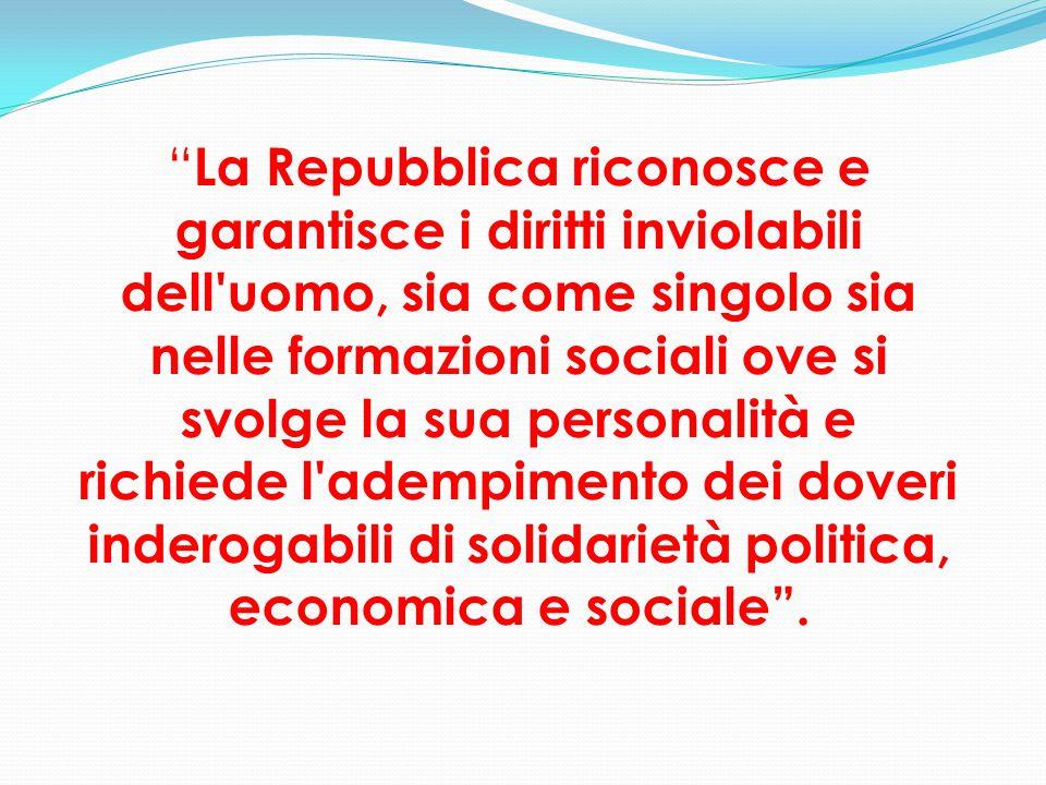 """"""" La Repubblica riconosce e garantisce i diritti inviolabili dell'uomo, sia come singolo sia nelle formazioni sociali ove si svolge la sua personalità"""