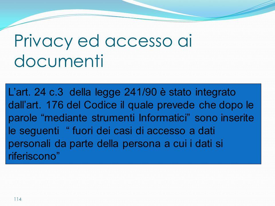 """114 Privacy ed accesso ai documenti L'art. 24 c.3 della legge 241/90 è stato integrato dall'art. 176 del Codice il quale prevede che dopo le parole """"m"""