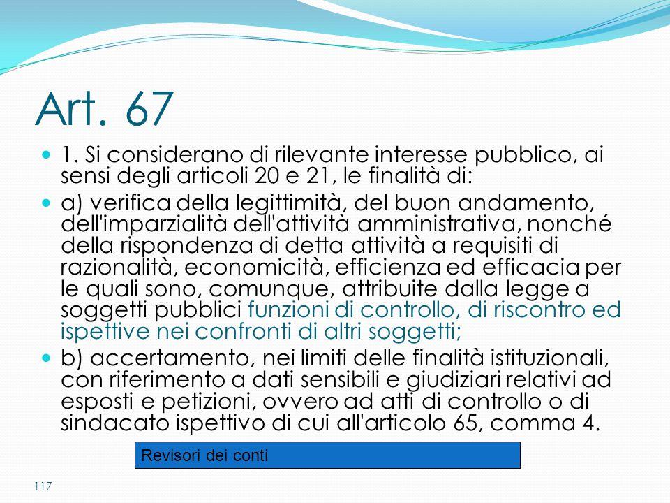 117 Art. 67 1. Si considerano di rilevante interesse pubblico, ai sensi degli articoli 20 e 21, le finalità di: a) verifica della legittimità, del buo