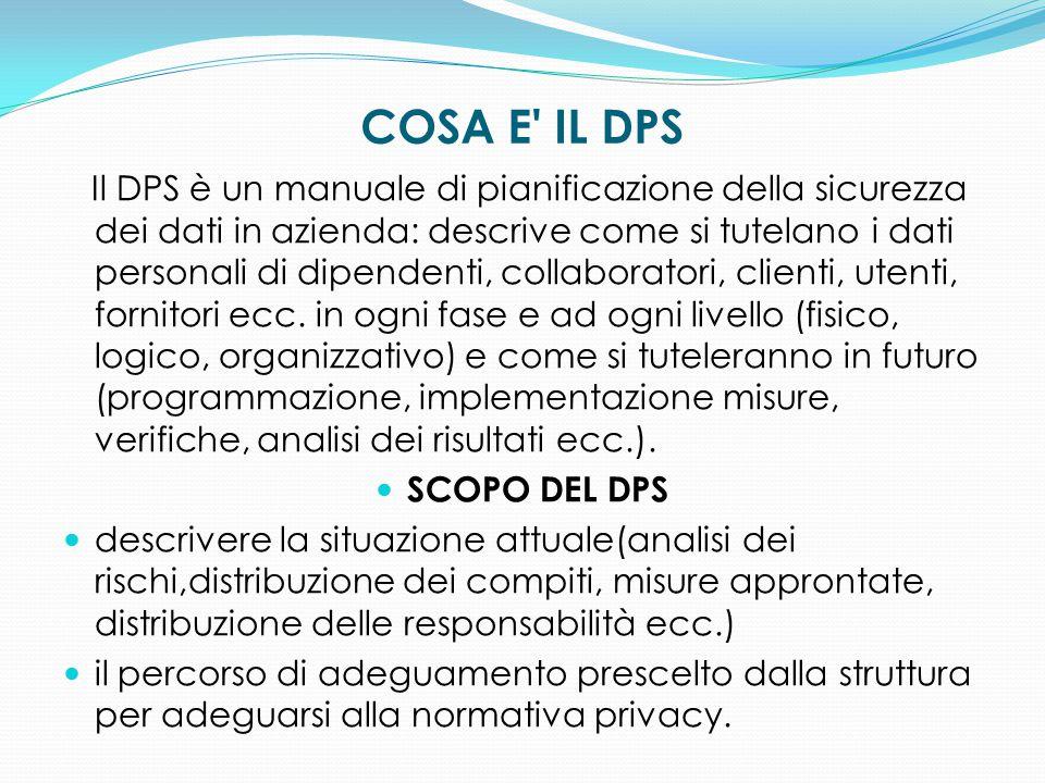 COSA E' IL DPS Il DPS è un manuale di pianificazione della sicurezza dei dati in azienda: descrive come si tutelano i dati personali di dipendenti, co