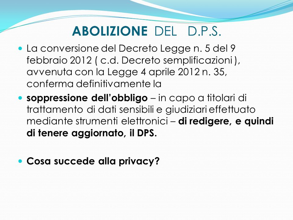ABOLIZIONE DEL D.P.S. La conversione del Decreto Legge n. 5 del 9 febbraio 2012 ( c.d. Decreto semplificazioni ), avvenuta con la Legge 4 aprile 2012