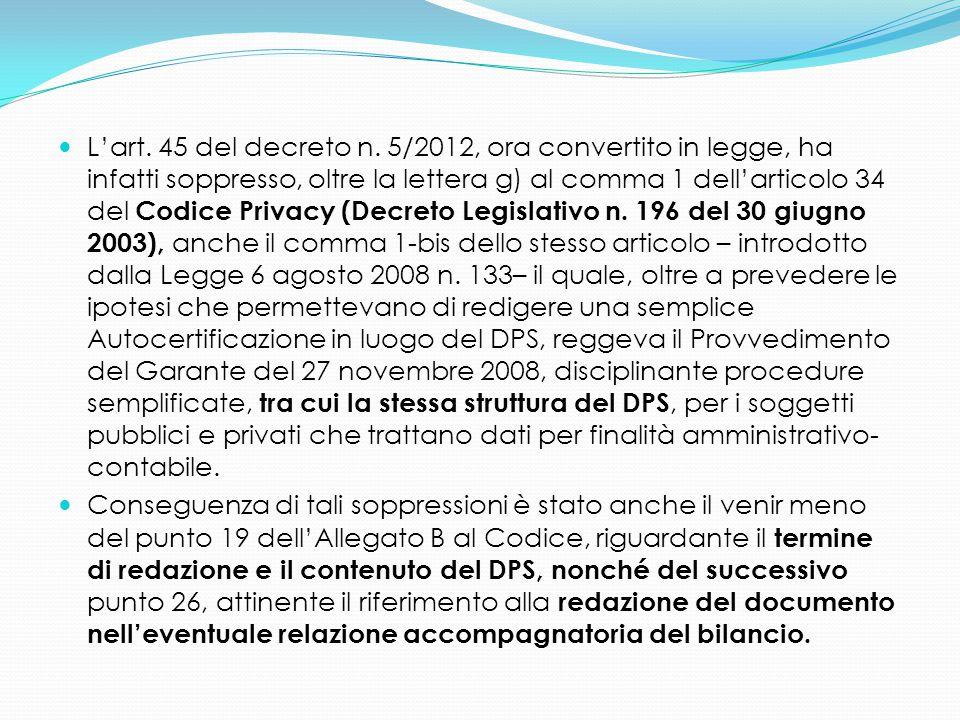 L'art. 45 del decreto n. 5/2012, ora convertito in legge, ha infatti soppresso, oltre la lettera g) al comma 1 dell'articolo 34 del Codice Privacy (De