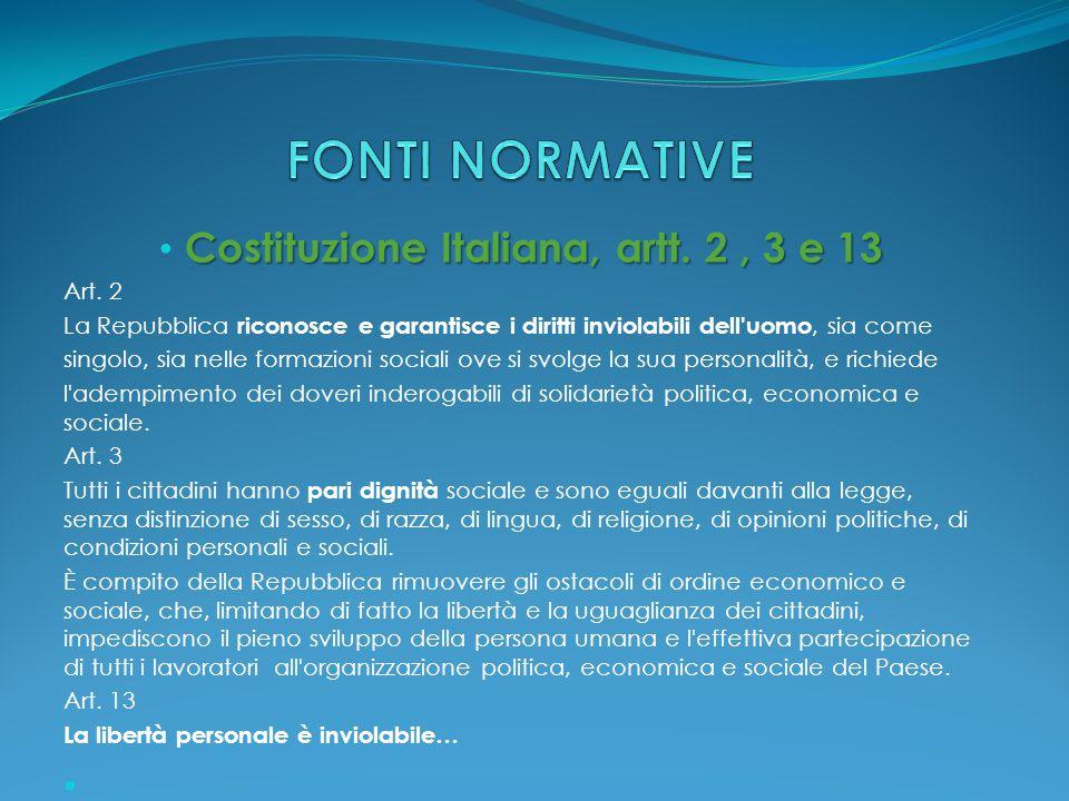 Costituzione Italiana, artt. 2, 3 e 13 Art. 2 La Repubblica riconosce e garantisce i diritti inviolabili dell'uomo, sia come singolo, sia nelle formaz