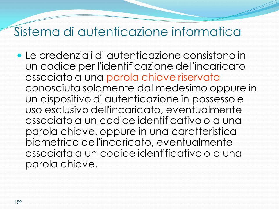 159 Sistema di autenticazione informatica Le credenziali di autenticazione consistono in un codice per l'identificazione dell'incaricato associato a u