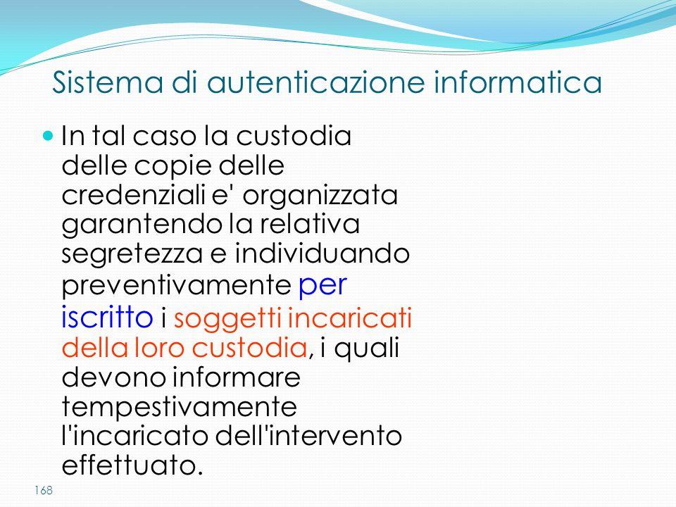 168 Sistema di autenticazione informatica In tal caso la custodia delle copie delle credenziali e' organizzata garantendo la relativa segretezza e ind