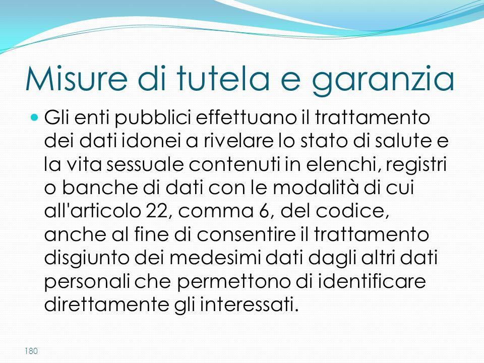 180 Misure di tutela e garanzia Gli enti pubblici effettuano il trattamento dei dati idonei a rivelare lo stato di salute e la vita sessuale contenuti