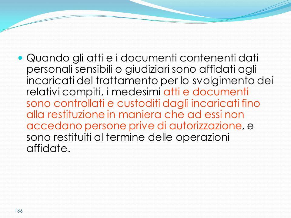 186 Quando gli atti e i documenti contenenti dati personali sensibili o giudiziari sono affidati agli incaricati del trattamento per lo svolgimento de