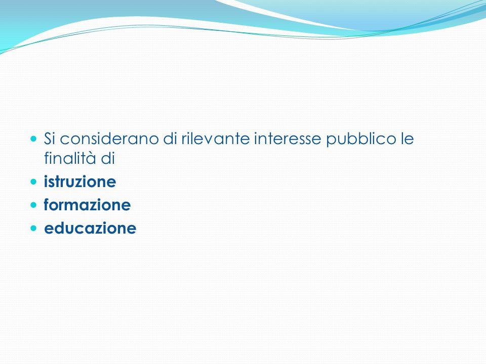 Si considerano di rilevante interesse pubblico le finalità di istruzione formazione educazione