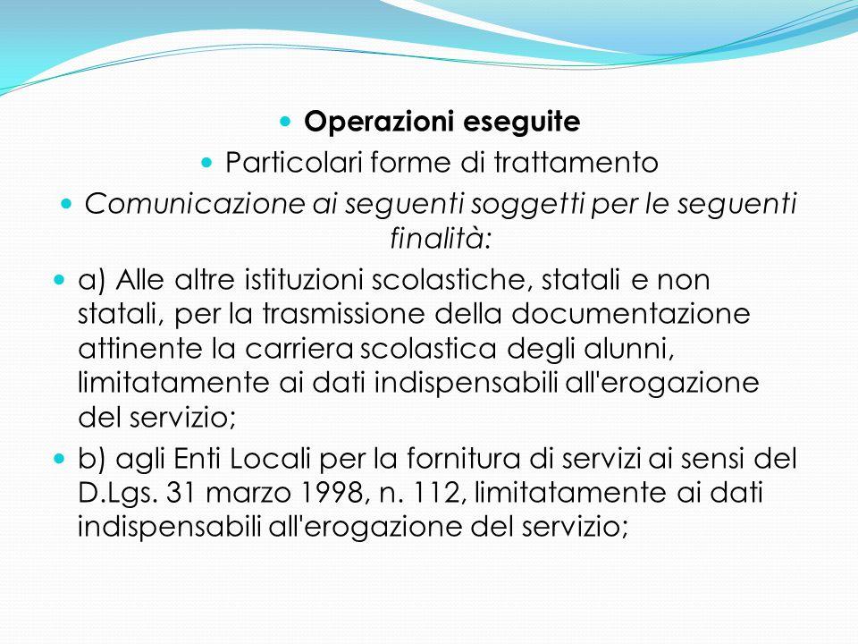 Operazioni eseguite Particolari forme di trattamento Comunicazione ai seguenti soggetti per le seguenti finalità: a) Alle altre istituzioni scolastich