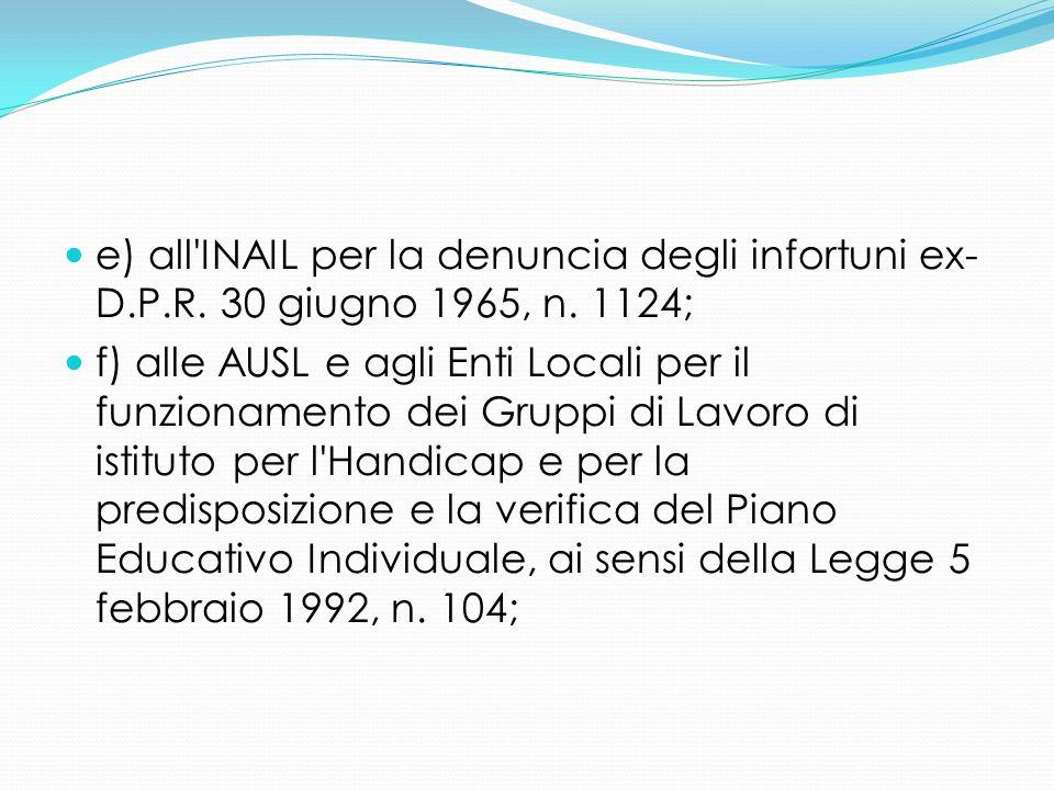 e) all'INAIL per la denuncia degli infortuni ex- D.P.R. 30 giugno 1965, n. 1124; f) alle AUSL e agli Enti Locali per il funzionamento dei Gruppi di La