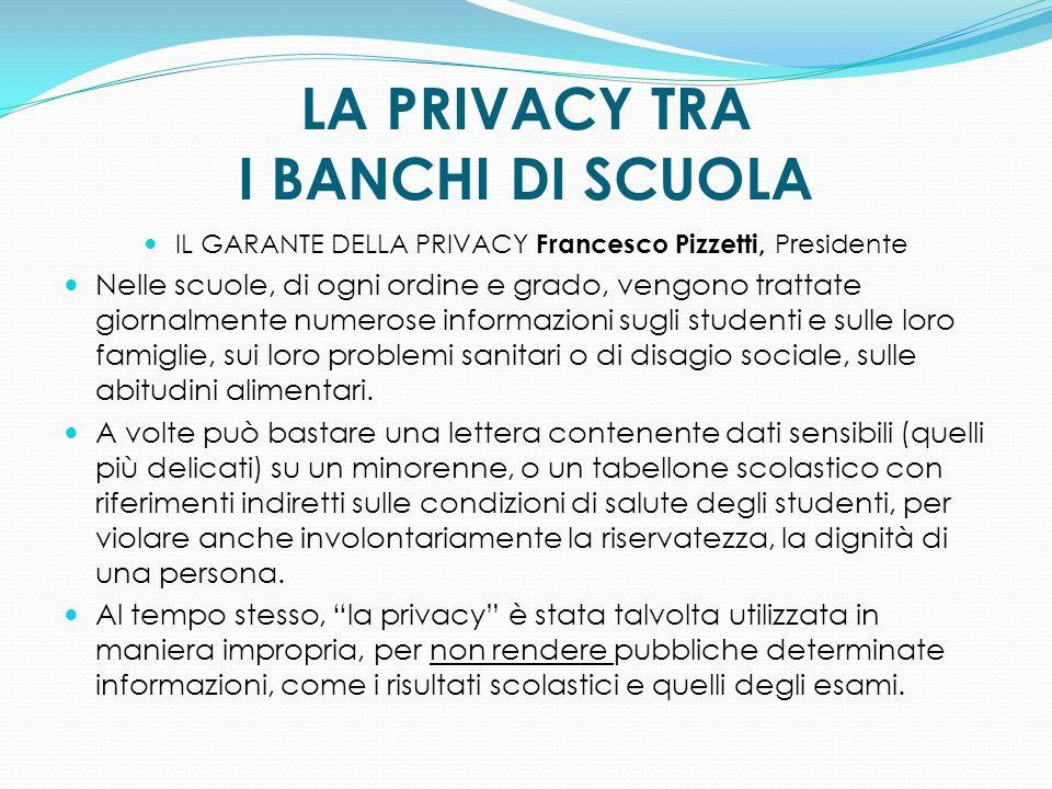 LA PRIVACY TRA I BANCHI DI SCUOLA IL GARANTE DELLA PRIVACY Francesco Pizzetti, Presidente Nelle scuole, di ogni ordine e grado, vengono trattate giorn