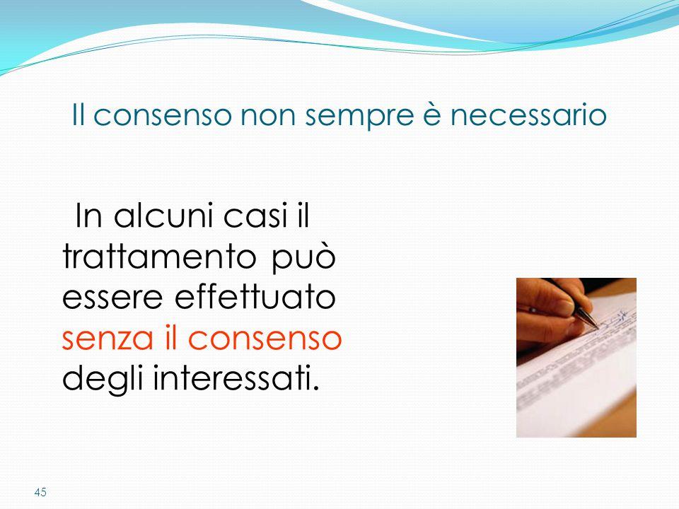 45 In alcuni casi il trattamento può essere effettuato senza il consenso degli interessati. Il consenso non sempre è necessario
