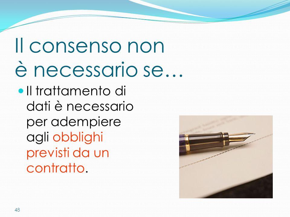 48 Il consenso non è necessario se… Il trattamento di dati è necessario per adempiere agli obblighi previsti da un contratto.