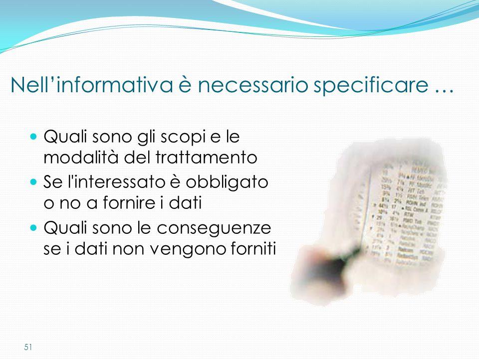 51 Nell'informativa è necessario specificare … Quali sono gli scopi e le modalità del trattamento Se l'interessato è obbligato o no a fornire i dati Q