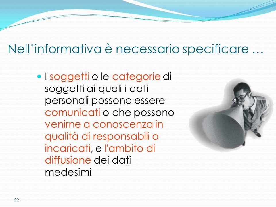 52 Nell'informativa è necessario specificare … I soggetti o le categorie di soggetti ai quali i dati personali possono essere comunicati o che possono
