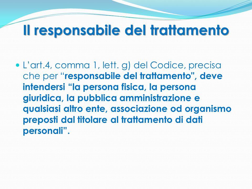 """Il responsabile del trattamento L'art.4, comma 1, lett. g) del Codice, precisa che per """" responsabile del trattamento"""