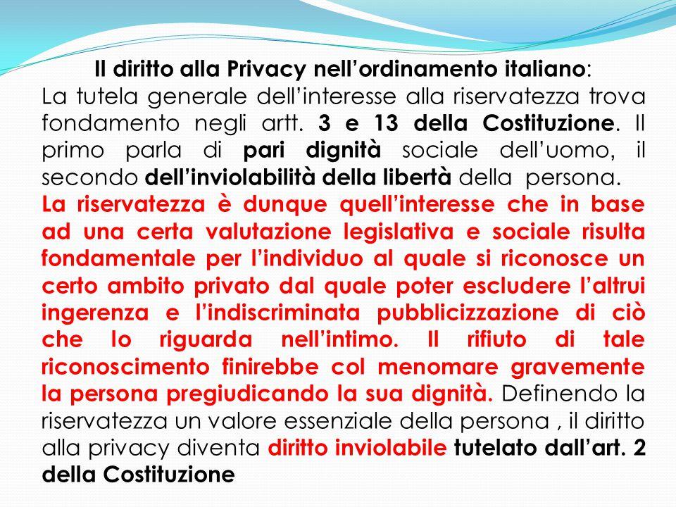 Il diritto alla Privacy nell'ordinamento italiano : La tutela generale dell'interesse alla riservatezza trova fondamento negli artt. 3 e 13 della Cost
